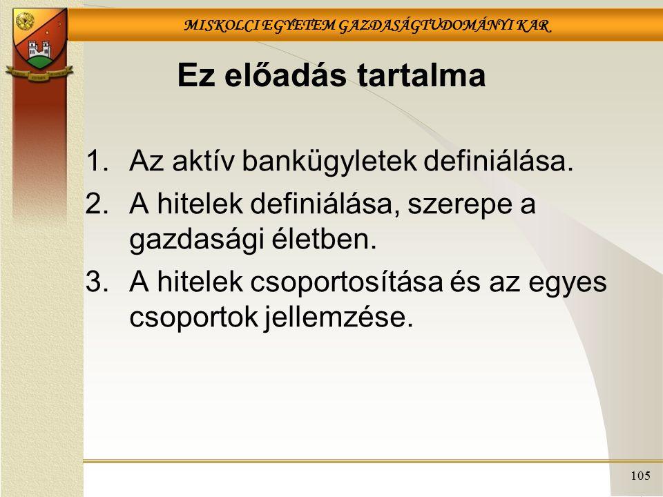 MISKOLCI EGYETEM GAZDASÁGTUDOMÁNYI KAR 105 Ez előadás tartalma 1.Az aktív bankügyletek definiálása. 2.A hitelek definiálása, szerepe a gazdasági életb