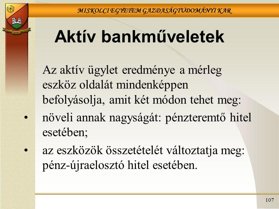 MISKOLCI EGYETEM GAZDASÁGTUDOMÁNYI KAR 107 Aktív bankműveletek Az aktív ügylet eredménye a mérleg eszköz oldalát mindenképpen befolyásolja, amit két m