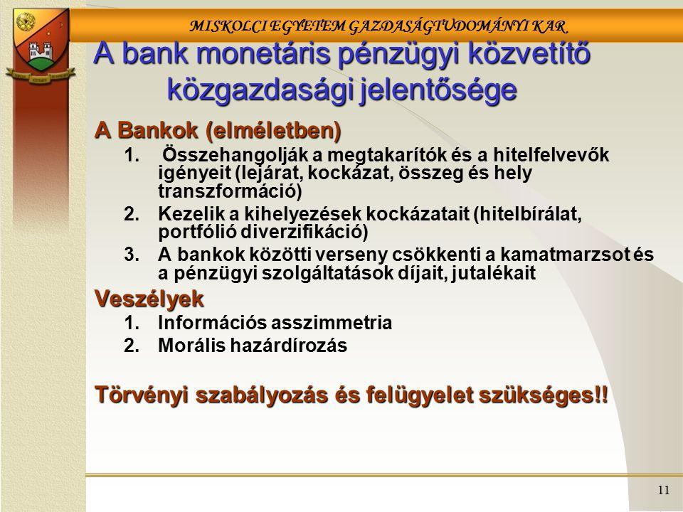 MISKOLCI EGYETEM GAZDASÁGTUDOMÁNYI KAR 11 A bank monetáris pénzügyi közvetítő közgazdasági jelentősége A Bankok (elméletben) 1.Összehangolják a megtakarítók és a hitelfelvevők igényeit (lejárat, kockázat, összeg és hely transzformáció) 2.Kezelik a kihelyezések kockázatait (hitelbírálat, portfólió diverzifikáció) 3.A bankok közötti verseny csökkenti a kamatmarzsot és a pénzügyi szolgáltatások díjait, jutalékaitVeszélyek 1.Információs asszimmetria 2.Morális hazárdírozás Törvényi szabályozás és felügyelet szükséges!!