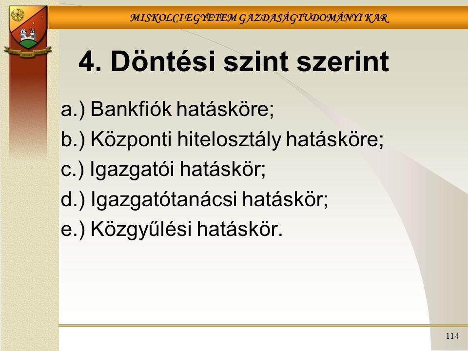 MISKOLCI EGYETEM GAZDASÁGTUDOMÁNYI KAR 114 4. Döntési szint szerint a.) Bankfiók hatásköre; b.) Központi hitelosztály hatásköre; c.) Igazgatói hatáskö