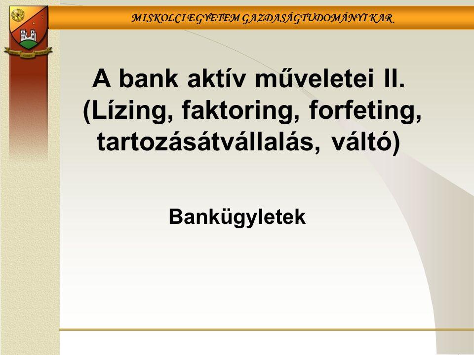 MISKOLCI EGYETEM GAZDASÁGTUDOMÁNYI KAR A bank aktív műveletei II. (Lízing, faktoring, forfeting, tartozásátvállalás, váltó) Bankügyletek