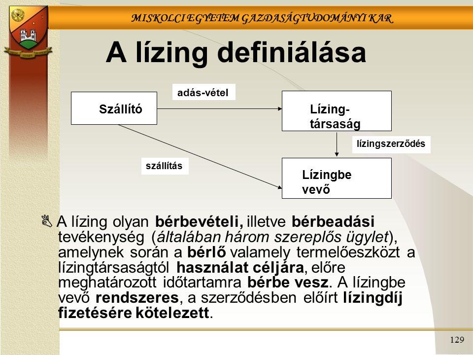 MISKOLCI EGYETEM GAZDASÁGTUDOMÁNYI KAR 129 A lízing definiálása  A lízing olyan bérbevételi, illetve bérbeadási tevékenység (általában három szereplő