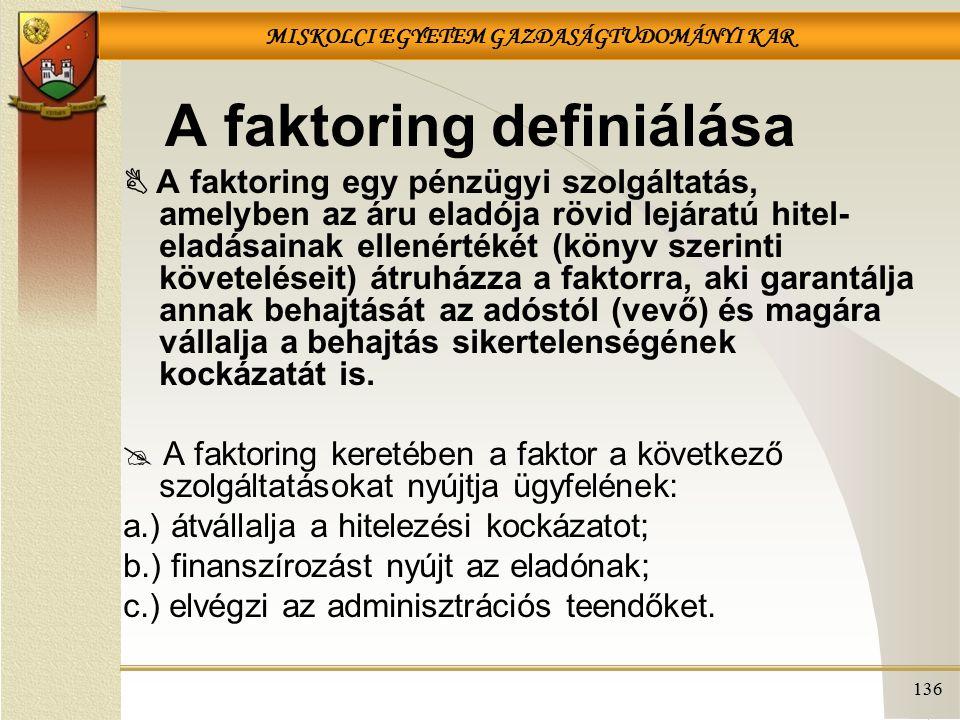 MISKOLCI EGYETEM GAZDASÁGTUDOMÁNYI KAR 136 A faktoring definiálása  A faktoring egy pénzügyi szolgáltatás, amelyben az áru eladója rövid lejáratú hit