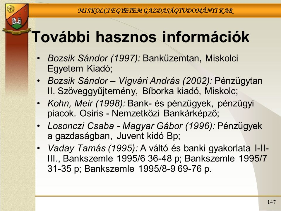 MISKOLCI EGYETEM GAZDASÁGTUDOMÁNYI KAR 147 További hasznos információk Bozsik Sándor (1997): Banküzemtan, Miskolci Egyetem Kiadó; Bozsik Sándor – Vígvári András (2002): Pénzügytan II.
