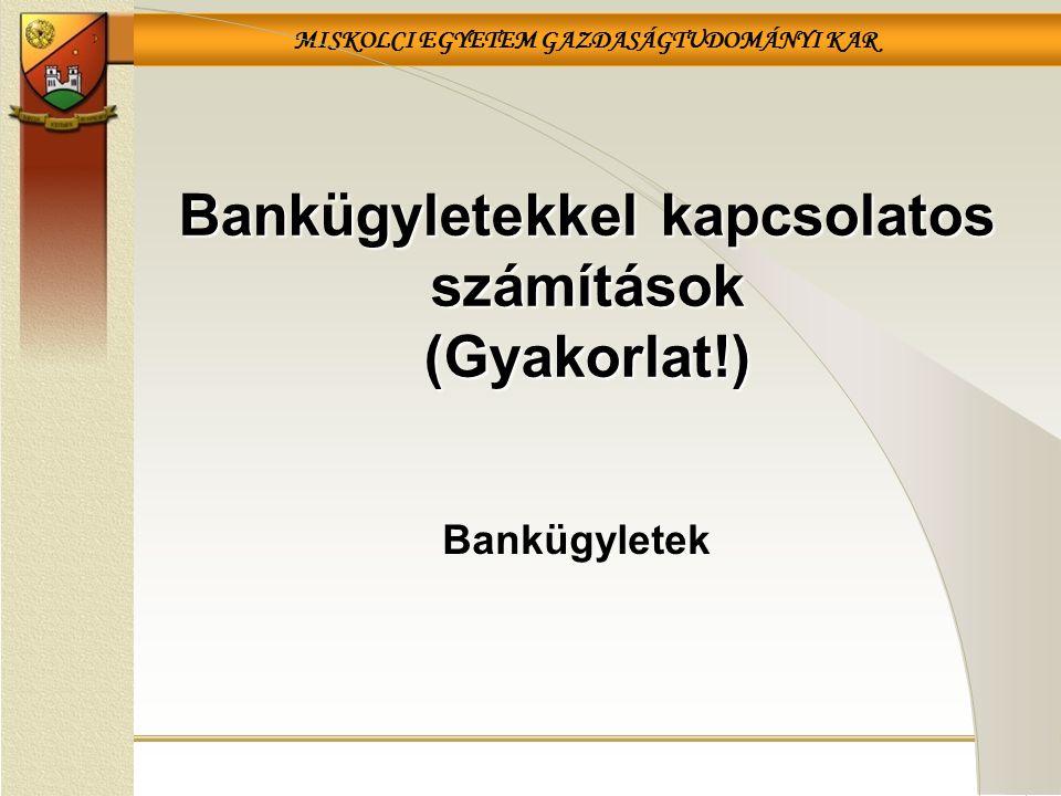 MISKOLCI EGYETEM GAZDASÁGTUDOMÁNYI KAR Bankügyletek Bankügyletekkel kapcsolatos számítások (Gyakorlat!)