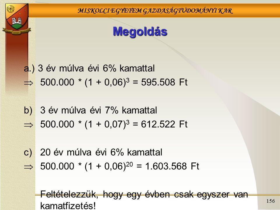 MISKOLCI EGYETEM GAZDASÁGTUDOMÁNYI KAR 156 Megoldás a.) 3 év múlva évi 6% kamattal  500.000 * (1 + 0,06) 3 = 595.508 Ft b)3 év múlva évi 7% kamattal  500.000 * (1 + 0,07) 3 = 612.522 Ft c)20 év múlva évi 6% kamattal  500.000 * (1 + 0,06) 20 = 1.603.568 Ft Feltételezzük, hogy egy évben csak egyszer van kamatfizetés!
