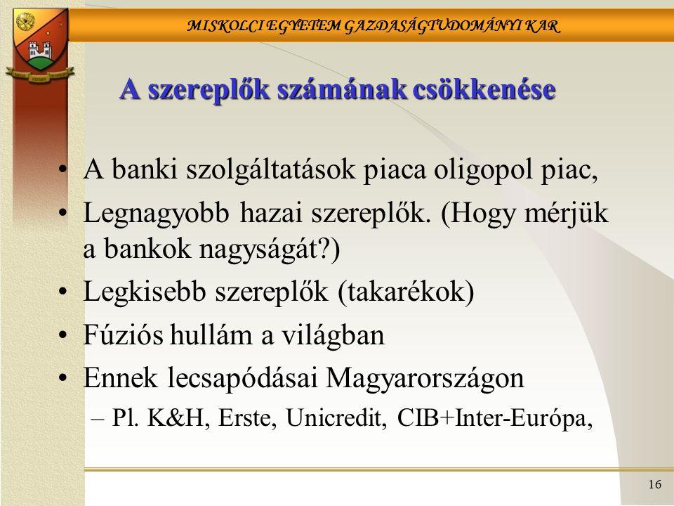MISKOLCI EGYETEM GAZDASÁGTUDOMÁNYI KAR 16 A szereplők számának csökkenése A banki szolgáltatások piaca oligopol piac, Legnagyobb hazai szereplők. (Hog