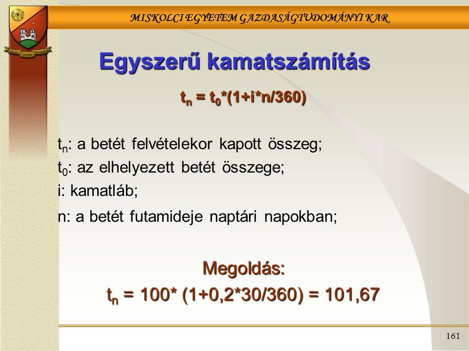 MISKOLCI EGYETEM GAZDASÁGTUDOMÁNYI KAR 161 Egyszerű kamatszámítás t n = t 0 *(1+i*n/360) t n : a betét felvételekor kapott összeg; t 0 : az elhelyezett betét összege; i: kamatláb; n: a betét futamideje naptári napokban;Megoldás: t n = 100* (1+0,2*30/360) = 101,67