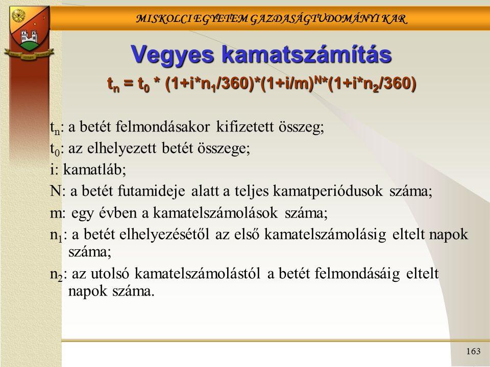 MISKOLCI EGYETEM GAZDASÁGTUDOMÁNYI KAR 163 Vegyes kamatszámítás t n = t 0 * (1+i*n 1 /360)*(1+i/m) N *(1+i*n 2 /360) t n : a betét felmondásakor kifizetett összeg; t 0 : az elhelyezett betét összege; i: kamatláb; N: a betét futamideje alatt a teljes kamatperiódusok száma; m: egy évben a kamatelszámolások száma; n 1 : a betét elhelyezésétől az első kamatelszámolásig eltelt napok száma; n 2 : az utolsó kamatelszámolástól a betét felmondásáig eltelt napok száma.