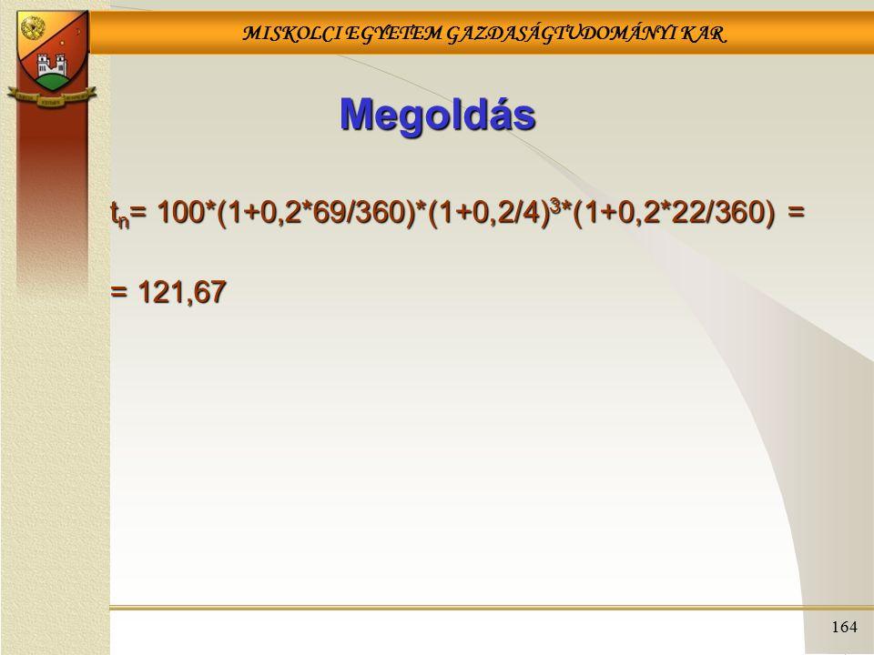 MISKOLCI EGYETEM GAZDASÁGTUDOMÁNYI KAR 164 Megoldás t n = 100*(1+0,2*69/360)*(1+0,2/4) 3 *(1+0,2*22/360) = = 121,67