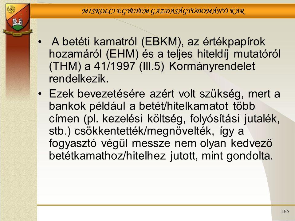 MISKOLCI EGYETEM GAZDASÁGTUDOMÁNYI KAR 165 A betéti kamatról (EBKM), az értékpapírok hozamáról (EHM) és a teljes hiteldíj mutatóról (THM) a 41/1997 (III.5) Kormányrendelet rendelkezik.