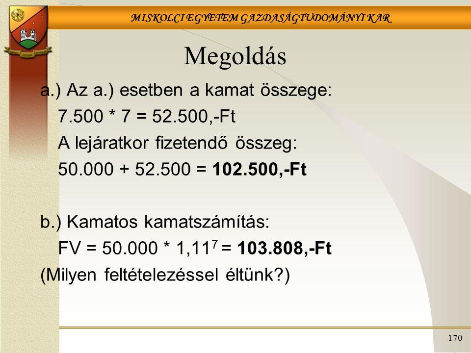 MISKOLCI EGYETEM GAZDASÁGTUDOMÁNYI KAR 170 Megoldás a.) Az a.) esetben a kamat összege: 7.500 * 7 = 52.500,-Ft A lejáratkor fizetendő összeg: 50.000 + 52.500 = 102.500,-Ft b.) Kamatos kamatszámítás: FV = 50.000 * 1,11 7 = 103.808,-Ft (Milyen feltételezéssel éltünk?)