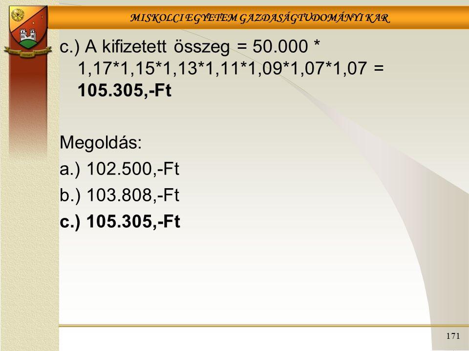 MISKOLCI EGYETEM GAZDASÁGTUDOMÁNYI KAR 171 c.) A kifizetett összeg = 50.000 * 1,17*1,15*1,13*1,11*1,09*1,07*1,07 = 105.305,-Ft Megoldás: a.) 102.500,-Ft b.) 103.808,-Ft c.) 105.305,-Ft
