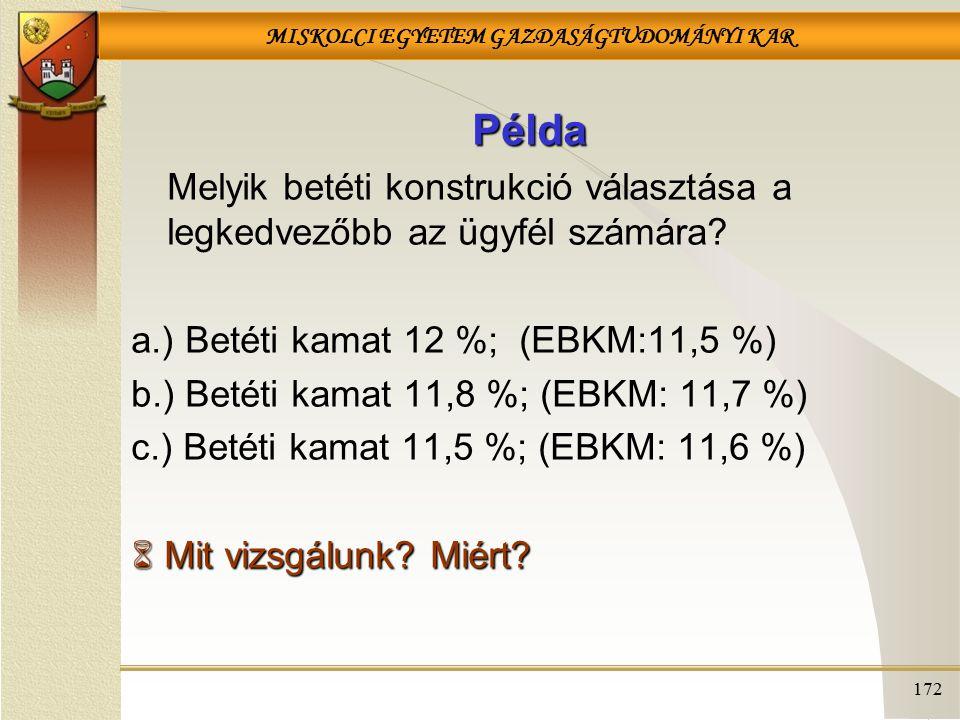 MISKOLCI EGYETEM GAZDASÁGTUDOMÁNYI KAR 172 Példa Melyik betéti konstrukció választása a legkedvezőbb az ügyfél számára? a.) Betéti kamat 12 %; (EBKM:1
