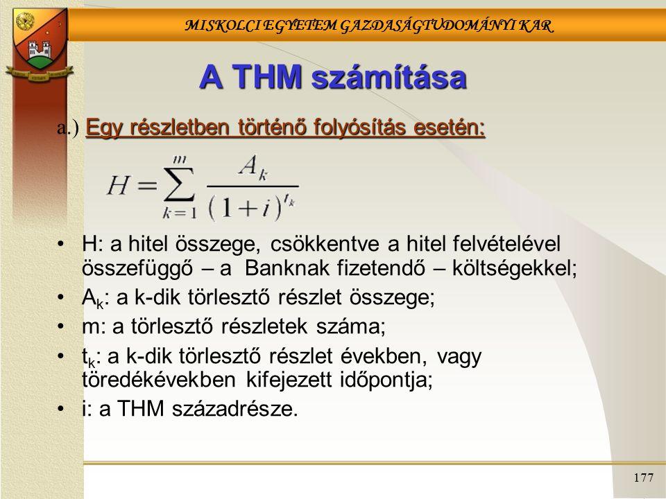 MISKOLCI EGYETEM GAZDASÁGTUDOMÁNYI KAR 177 A THM számítása Egy részletben történő folyósítás esetén: a.) Egy részletben történő folyósítás esetén: H:
