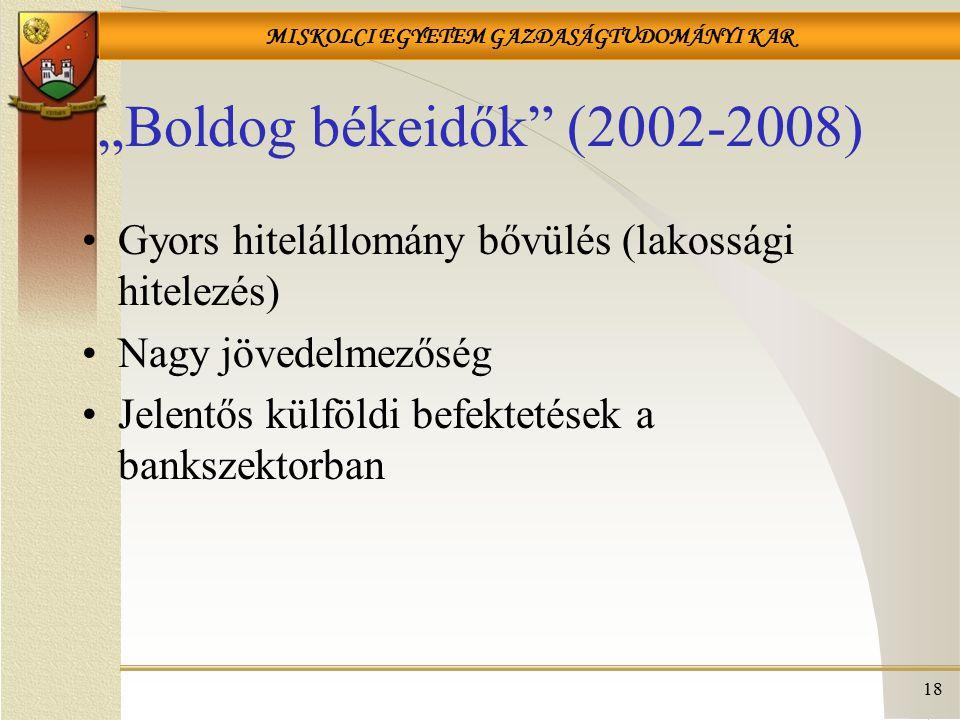 """MISKOLCI EGYETEM GAZDASÁGTUDOMÁNYI KAR """"Boldog békeidők (2002-2008) Gyors hitelállomány bővülés (lakossági hitelezés) Nagy jövedelmezőség Jelentős külföldi befektetések a bankszektorban 18"""