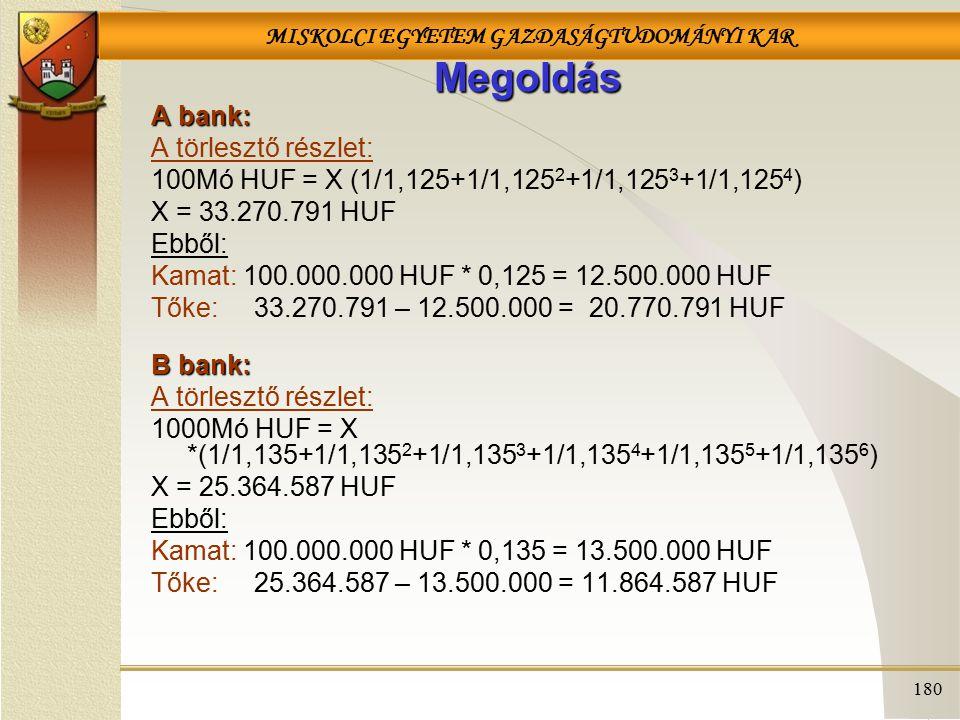 MISKOLCI EGYETEM GAZDASÁGTUDOMÁNYI KAR 180 Megoldás A bank: A törlesztő részlet: 100Mó HUF = X (1/1,125+1/1,125 2 +1/1,125 3 +1/1,125 4 ) X = 33.270.791 HUF Ebből: Kamat: 100.000.000 HUF * 0,125 = 12.500.000 HUF Tőke: 33.270.791 – 12.500.000 = 20.770.791 HUF B bank: A törlesztő részlet: 1000Mó HUF = X *(1/1,135+1/1,135 2 +1/1,135 3 +1/1,135 4 +1/1,135 5 +1/1,135 6 ) X = 25.364.587 HUF Ebből: Kamat: 100.000.000 HUF * 0,135 = 13.500.000 HUF Tőke: 25.364.587 – 13.500.000 = 11.864.587 HUF