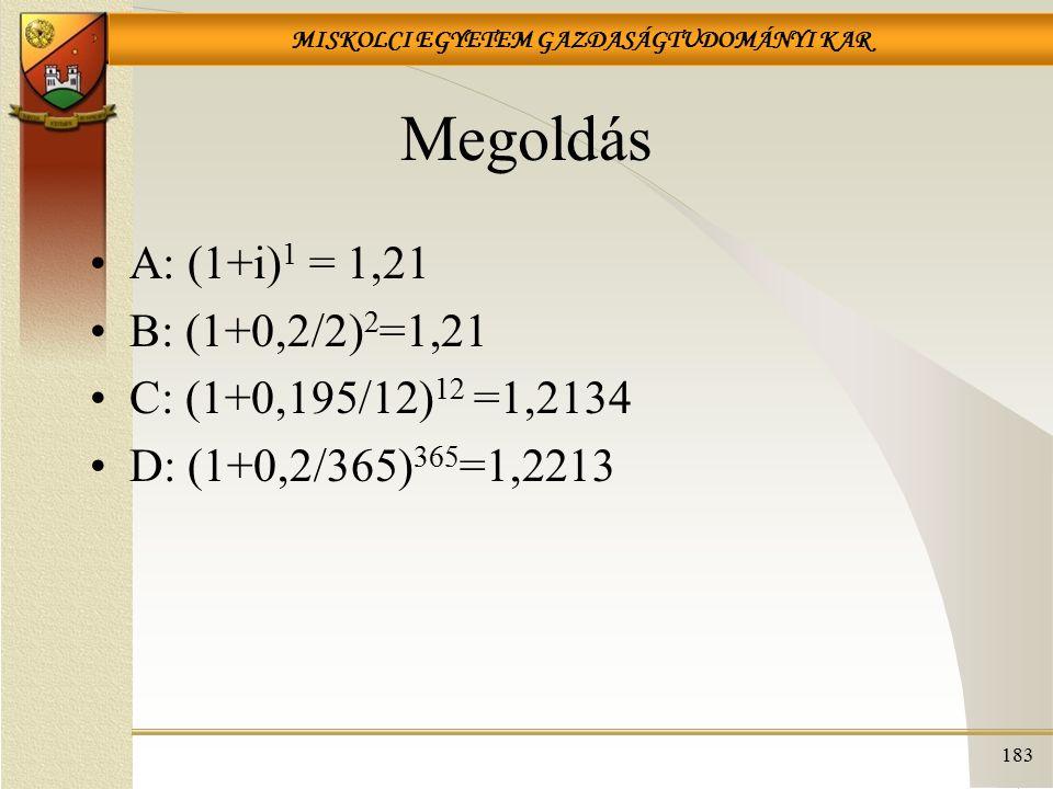 MISKOLCI EGYETEM GAZDASÁGTUDOMÁNYI KAR 183 Megoldás A: (1+i) 1 = 1,21 B: (1+0,2/2) 2 =1,21 C: (1+0,195/12) 12 =1,2134 D: (1+0,2/365) 365 =1,2213