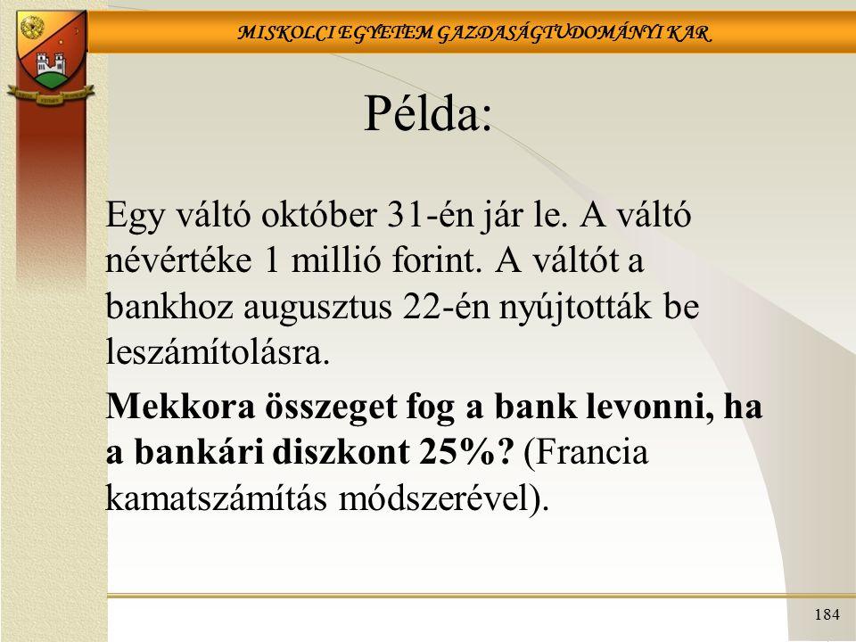MISKOLCI EGYETEM GAZDASÁGTUDOMÁNYI KAR 184 Példa: Egy váltó október 31-én jár le. A váltó névértéke 1 millió forint. A váltót a bankhoz augusztus 22-é