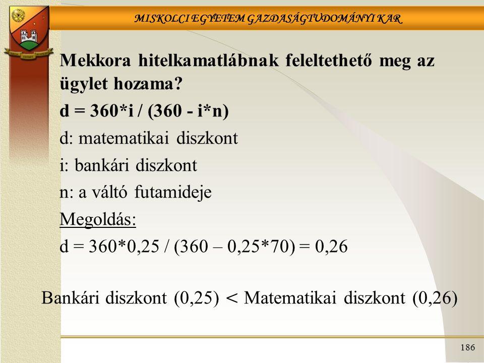 MISKOLCI EGYETEM GAZDASÁGTUDOMÁNYI KAR 186 Mekkora hitelkamatlábnak feleltethető meg az ügylet hozama? d = 360*i / (360 - i*n) d: matematikai diszkont
