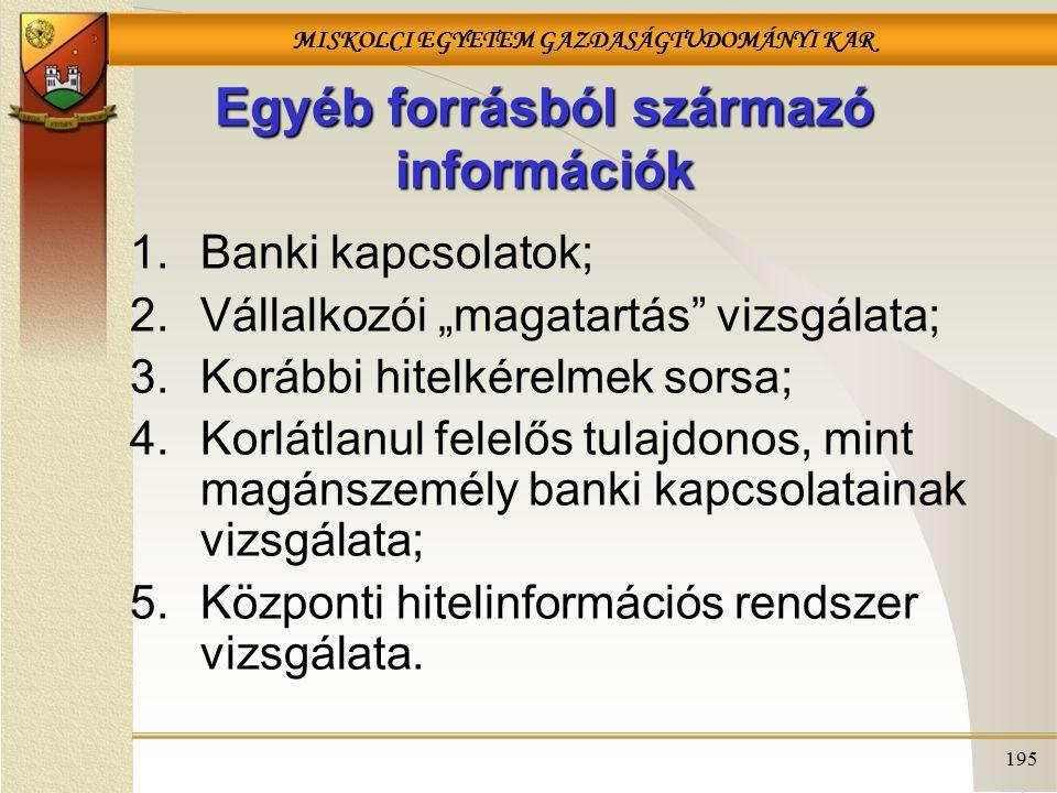 """MISKOLCI EGYETEM GAZDASÁGTUDOMÁNYI KAR 195 Egyéb forrásból származó információk 1.Banki kapcsolatok; 2.Vállalkozói """"magatartás vizsgálata; 3.Korábbi hitelkérelmek sorsa; 4.Korlátlanul felelős tulajdonos, mint magánszemély banki kapcsolatainak vizsgálata; 5.Központi hitelinformációs rendszer vizsgálata."""