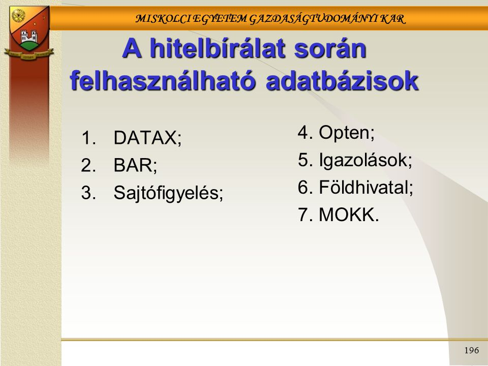 MISKOLCI EGYETEM GAZDASÁGTUDOMÁNYI KAR 196 A hitelbírálat során felhasználható adatbázisok 1.DATAX; 2.BAR; 3.Sajtófigyelés; 4. Opten; 5. Igazolások; 6