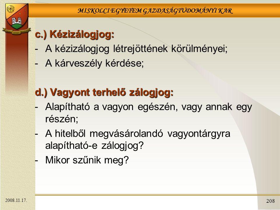 MISKOLCI EGYETEM GAZDASÁGTUDOMÁNYI KAR 208 c.) Kézizálogjog: -A kézizálogjog létrejöttének körülményei; -A kárveszély kérdése; d.) Vagyont terhelő zál