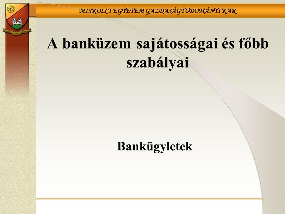 MISKOLCI EGYETEM GAZDASÁGTUDOMÁNYI KAR Bankügyletek A banküzem sajátosságai és főbb szabályai