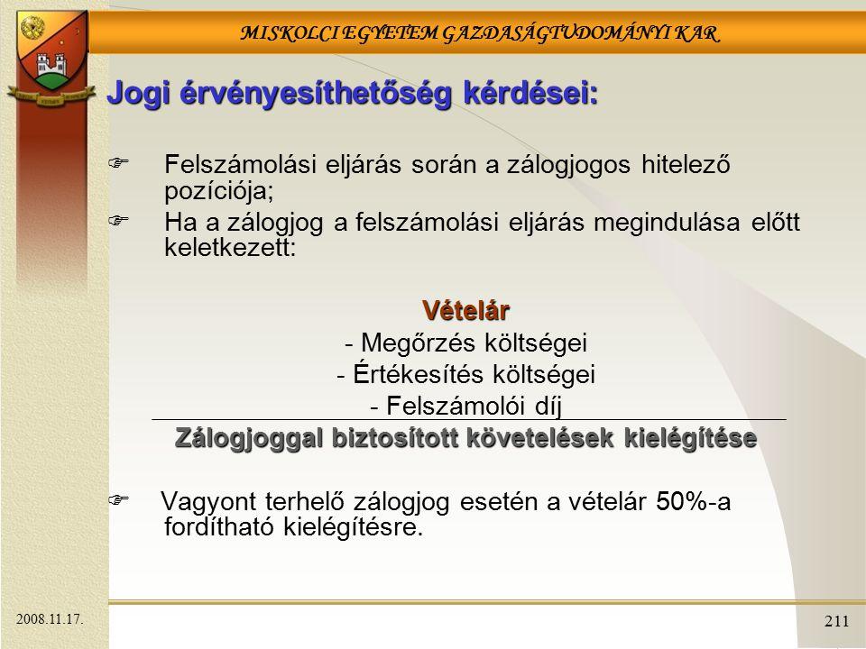 MISKOLCI EGYETEM GAZDASÁGTUDOMÁNYI KAR 211 Jogi érvényesíthetőség kérdései:  Felszámolási eljárás során a zálogjogos hitelező pozíciója;  Ha a zálogjog a felszámolási eljárás megindulása előtt keletkezett:Vételár - Megőrzés költségei - Értékesítés költségei - Felszámolói díj Zálogjoggal biztosított követelések kielégítése  Vagyont terhelő zálogjog esetén a vételár 50%-a fordítható kielégítésre.