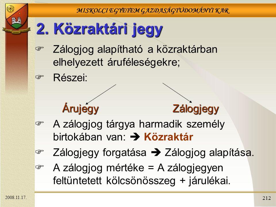 MISKOLCI EGYETEM GAZDASÁGTUDOMÁNYI KAR 212 2. Közraktári jegy  Zálogjog alapítható a közraktárban elhelyezett áruféleségekre;  Részei: ÁrujegyZálogj