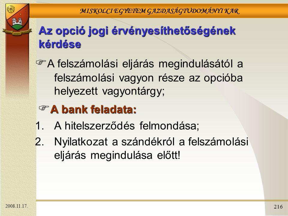 MISKOLCI EGYETEM GAZDASÁGTUDOMÁNYI KAR 216 Az opció jogi érvényesíthetőségének kérdése  A felszámolási eljárás megindulásától a felszámolási vagyon része az opcióba helyezett vagyontárgy; A bank feladata:  A bank feladata: 1.A hitelszerződés felmondása; 2.Nyilatkozat a szándékról a felszámolási eljárás megindulása előtt.