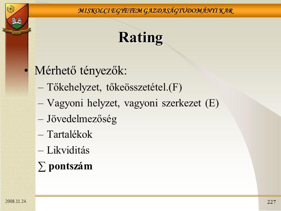MISKOLCI EGYETEM GAZDASÁGTUDOMÁNYI KAR 227 Rating Mérhető tényezők: –Tőkehelyzet, tőkeösszetétel.(F) –Vagyoni helyzet, vagyoni szerkezet (E) –Jövedelmezőség –Tartalékok –Likviditás ∑ pontszám 2008.11.24.