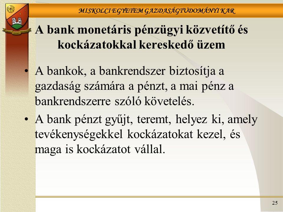 MISKOLCI EGYETEM GAZDASÁGTUDOMÁNYI KAR 25 A bank monetáris pénzügyi közvetítő és kockázatokkal kereskedő üzem A bankok, a bankrendszer biztosítja a gazdaság számára a pénzt, a mai pénz a bankrendszerre szóló követelés.