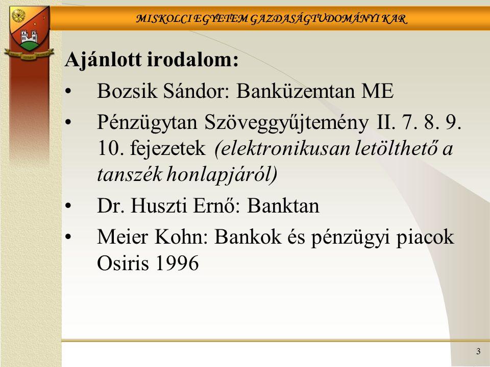 MISKOLCI EGYETEM GAZDASÁGTUDOMÁNYI KAR 3 Ajánlott irodalom: Bozsik Sándor: Banküzemtan ME Pénzügytan Szöveggyűjtemény II.