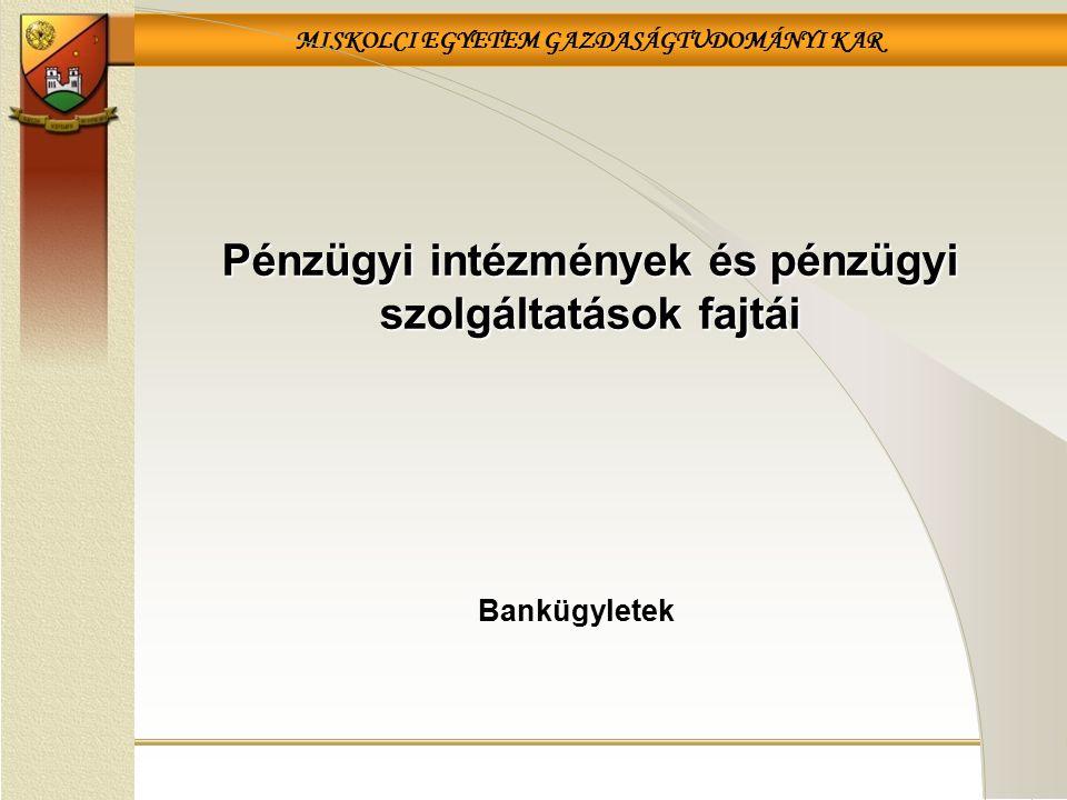 MISKOLCI EGYETEM GAZDASÁGTUDOMÁNYI KAR Bankügyletek Pénzügyi intézmények és pénzügyi szolgáltatások fajtái