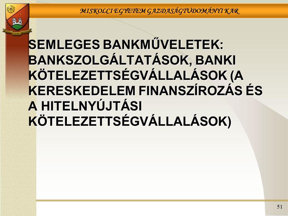 MISKOLCI EGYETEM GAZDASÁGTUDOMÁNYI KAR SEMLEGES BANKMŰVELETEK: BANKSZOLGÁLTATÁSOK, BANKI KÖTELEZETTSÉGVÁLLALÁSOK (A KERESKEDELEM FINANSZÍROZÁS ÉS A HITELNYÚJTÁSI KÖTELEZETTSÉGVÁLLALÁSOK) 51