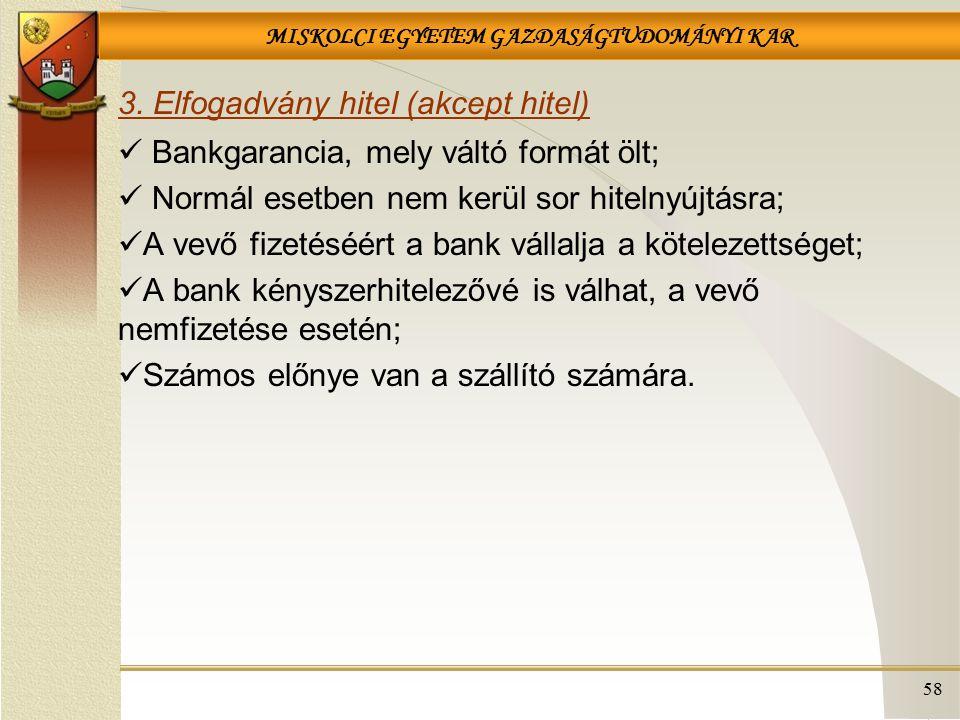 MISKOLCI EGYETEM GAZDASÁGTUDOMÁNYI KAR 58 3. Elfogadvány hitel (akcept hitel) Bankgarancia, mely váltó formát ölt; Normál esetben nem kerül sor hiteln