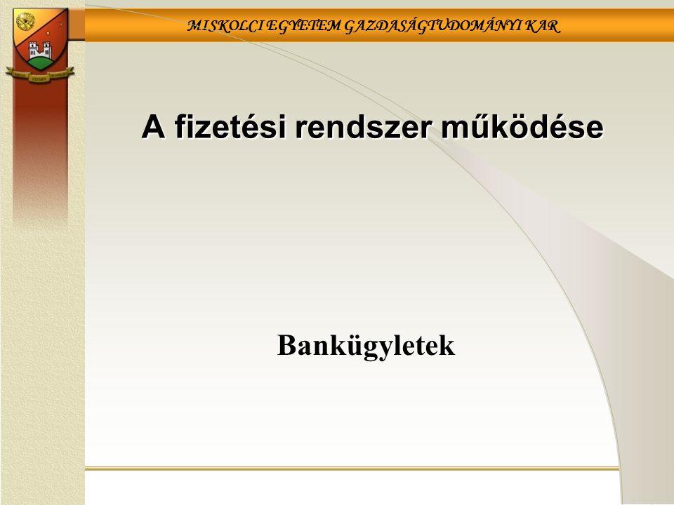 MISKOLCI EGYETEM GAZDASÁGTUDOMÁNYI KAR Bankügyletek A fizetési rendszer működése