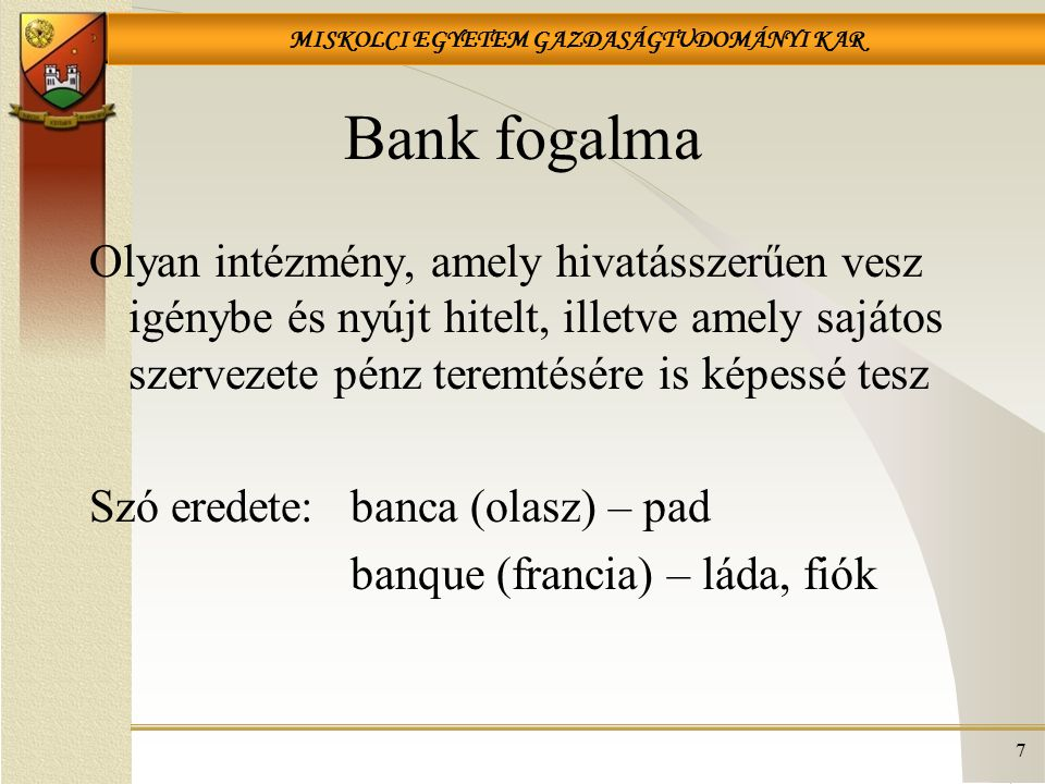 MISKOLCI EGYETEM GAZDASÁGTUDOMÁNYI KAR Bank fogalma Olyan intézmény, amely hivatásszerűen vesz igénybe és nyújt hitelt, illetve amely sajátos szerveze