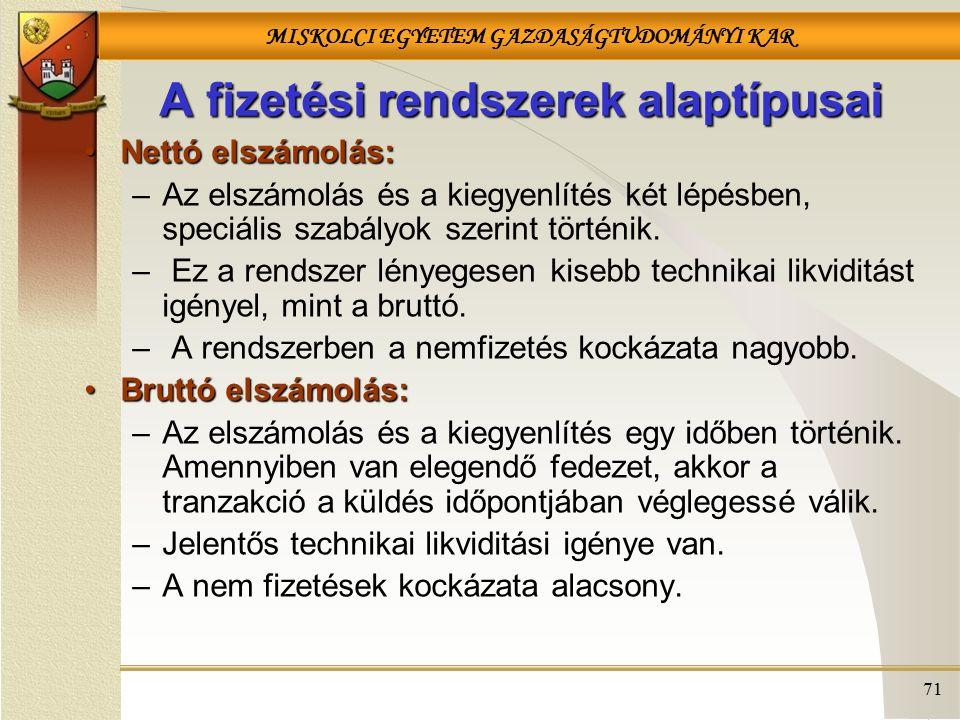 MISKOLCI EGYETEM GAZDASÁGTUDOMÁNYI KAR 71 A fizetési rendszerek alaptípusai Nettó elszámolás:Nettó elszámolás: –Az elszámolás és a kiegyenlítés két lépésben, speciális szabályok szerint történik.