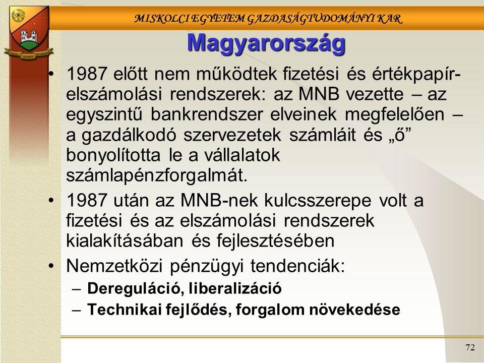 """MISKOLCI EGYETEM GAZDASÁGTUDOMÁNYI KAR 72 Magyarország 1987 előtt nem működtek fizetési és értékpapír- elszámolási rendszerek: az MNB vezette – az egyszintű bankrendszer elveinek megfelelően – a gazdálkodó szervezetek számláit és """"ő bonyolította le a vállalatok számlapénzforgalmát."""