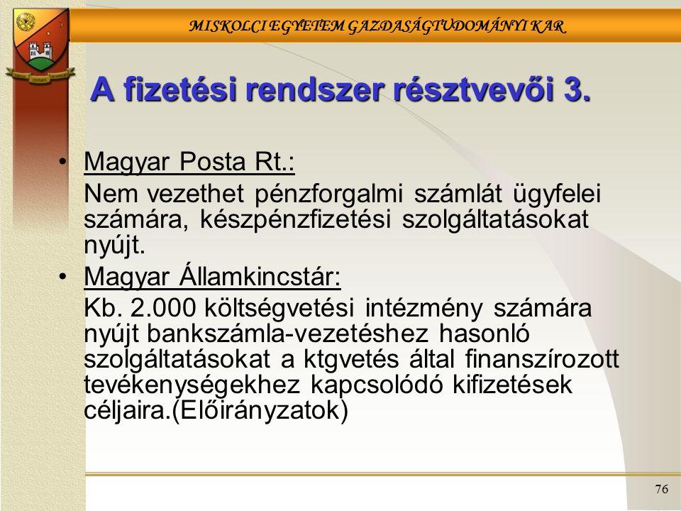MISKOLCI EGYETEM GAZDASÁGTUDOMÁNYI KAR 76 A fizetési rendszer résztvevői 3. Magyar Posta Rt.: Nem vezethet pénzforgalmi számlát ügyfelei számára, kész