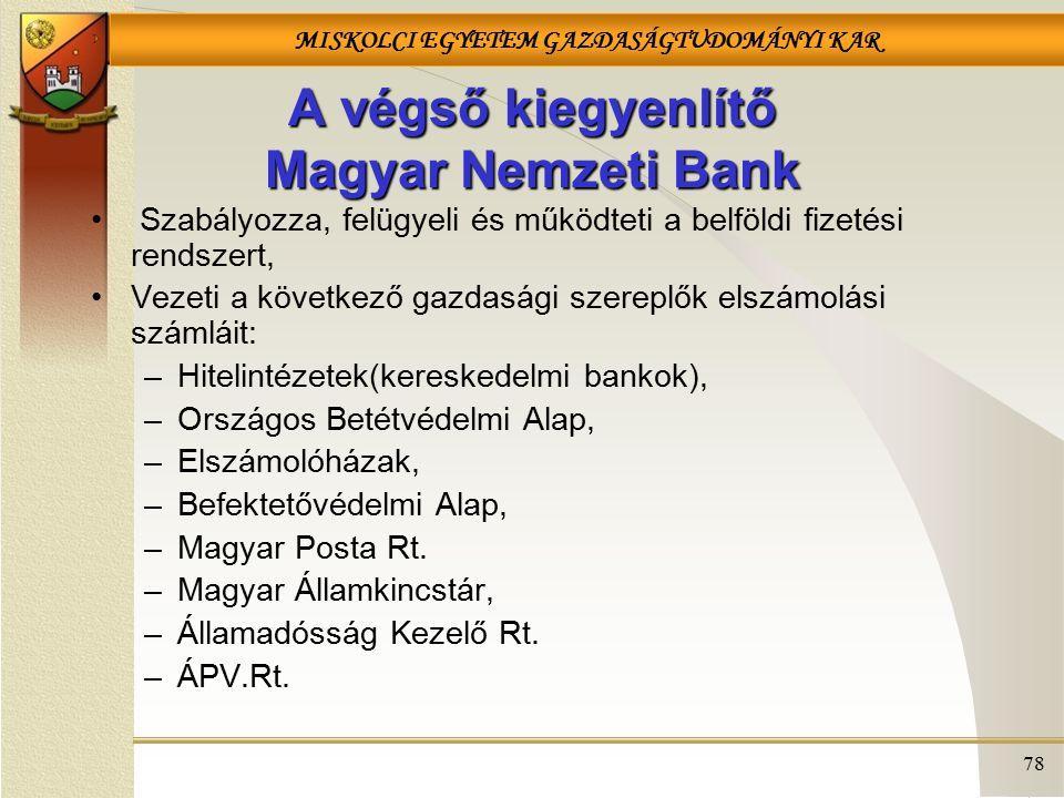 MISKOLCI EGYETEM GAZDASÁGTUDOMÁNYI KAR 78 A végső kiegyenlítő Magyar Nemzeti Bank Szabályozza, felügyeli és működteti a belföldi fizetési rendszert, V