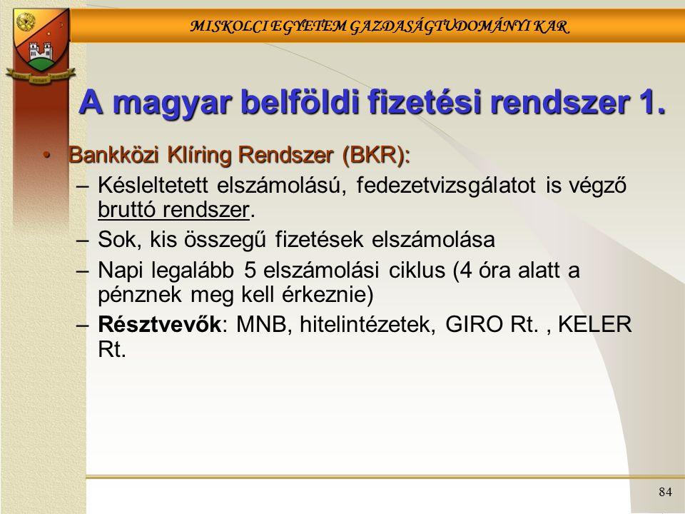MISKOLCI EGYETEM GAZDASÁGTUDOMÁNYI KAR 84 A magyar belföldi fizetési rendszer 1. Bankközi Klíring Rendszer (BKR):Bankközi Klíring Rendszer (BKR): –Kés
