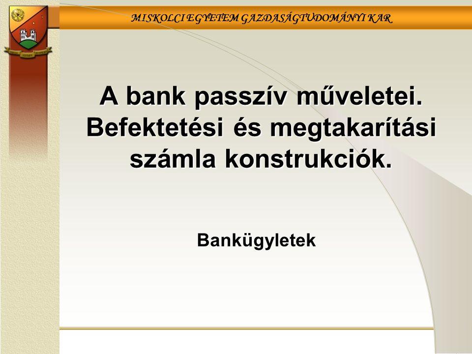 MISKOLCI EGYETEM GAZDASÁGTUDOMÁNYI KAR Bankügyletek A bank passzív műveletei. Befektetési és megtakarítási számla konstrukciók.