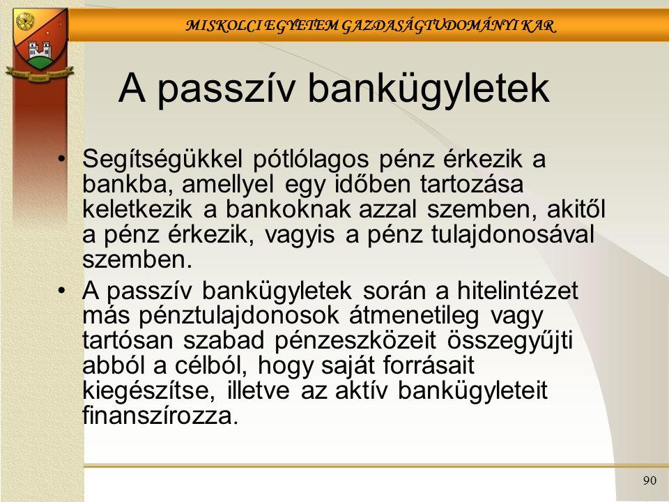 MISKOLCI EGYETEM GAZDASÁGTUDOMÁNYI KAR 90 A passzív bankügyletek Segítségükkel pótlólagos pénz érkezik a bankba, amellyel egy időben tartozása keletkezik a bankoknak azzal szemben, akitől a pénz érkezik, vagyis a pénz tulajdonosával szemben.