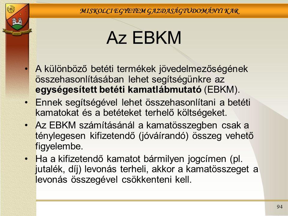 MISKOLCI EGYETEM GAZDASÁGTUDOMÁNYI KAR 94 Az EBKM A különböző betéti termékek jövedelmezőségének összehasonlításában lehet segítségünkre az egységesített betéti kamatlábmutató (EBKM).