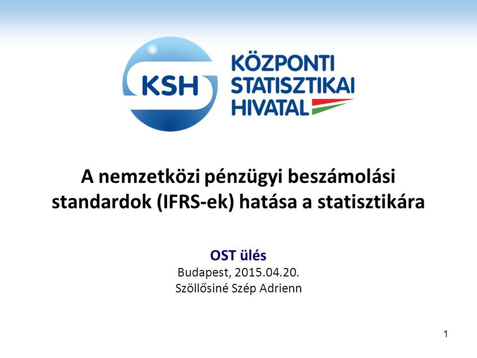 A nemzetközi pénzügyi beszámolási standardok (IFRS-ek) hatása a statisztikára OST ülés Budapest, 2015.04.20. Szöllősiné Szép Adrienn 1