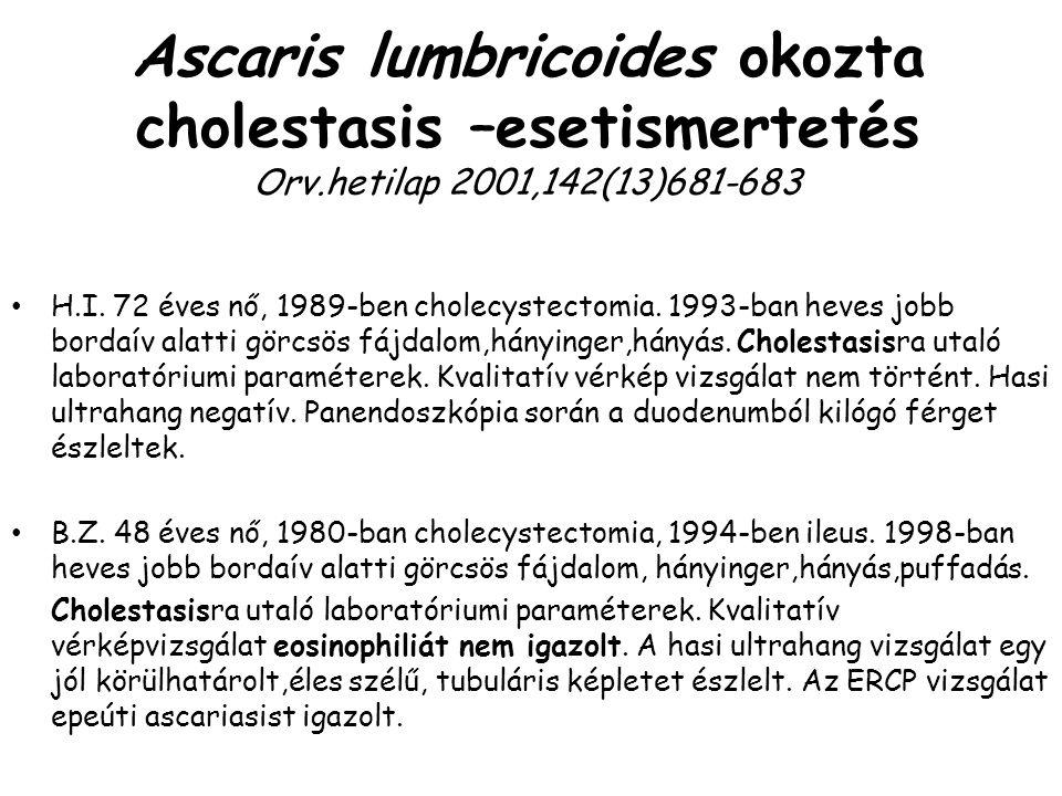 Ascaris lumbricoides okozta cholestasis –esetismertetés Orv.hetilap 2001,142(13)681-683 H.I. 72 éves nő, 1989-ben cholecystectomia. 1993-ban heves job