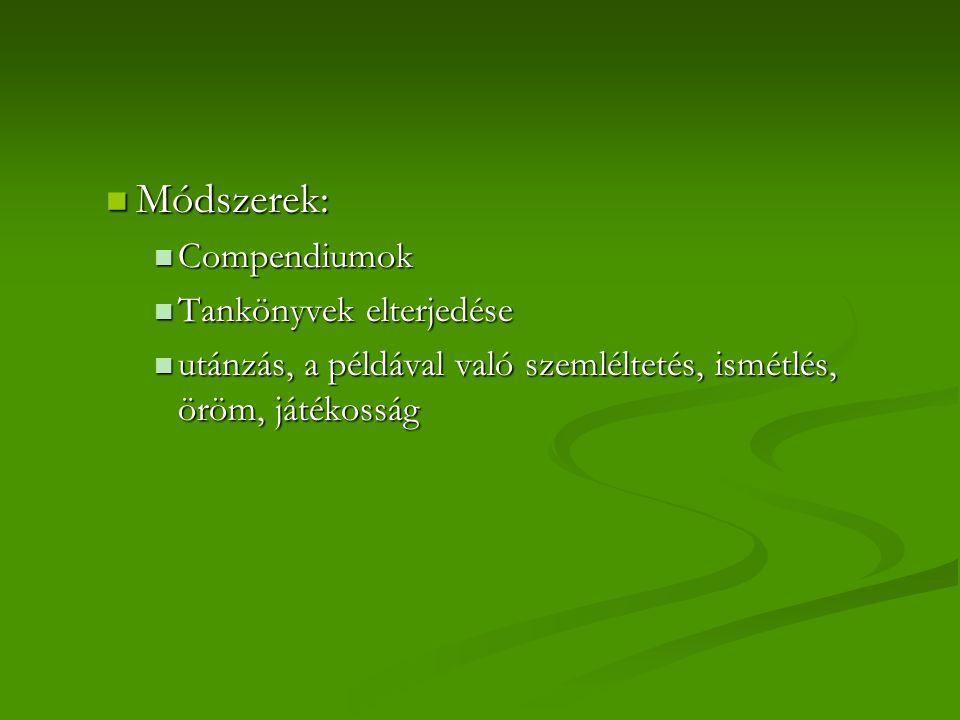 Módszerek: Módszerek: Compendiumok Compendiumok Tankönyvek elterjedése Tankönyvek elterjedése utánzás, a példával való szemléltetés, ismétlés, öröm, játékosság utánzás, a példával való szemléltetés, ismétlés, öröm, játékosság